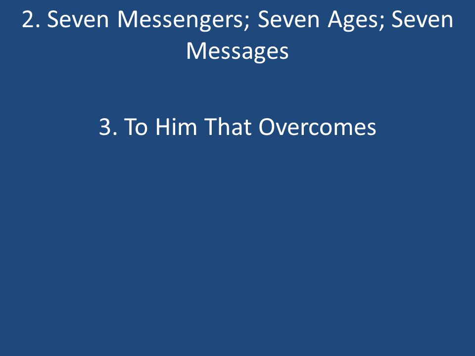 2. Seven Messengers; Seven Ages; Seven Messages 3. To Him That Overcomes