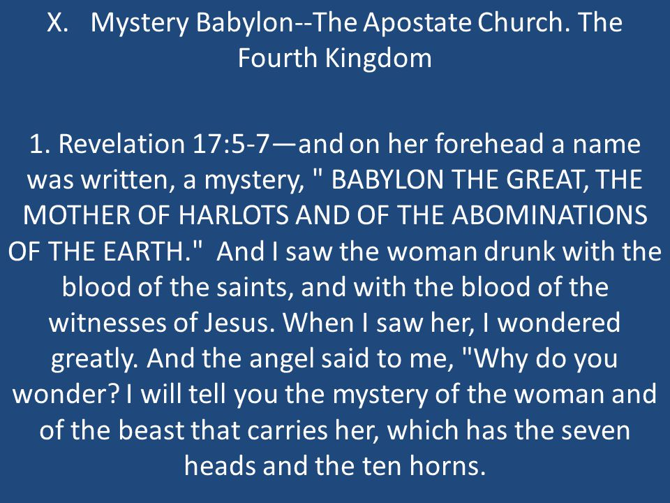 X. Mystery Babylon--The Apostate Church. The Fourth Kingdom 1. Revelation 17:5-7—and on her forehead a name was written, a mystery,