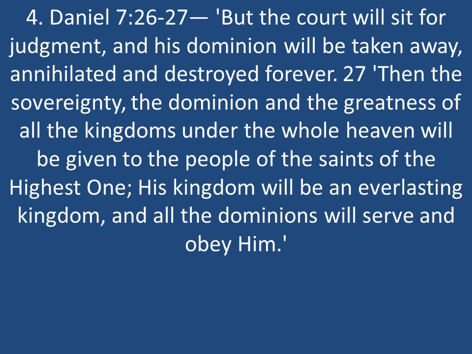 4. Daniel 7:26-27— 'But the court will sit for judgment, and his dominion will be taken away, annihilated and destroyed forever. 27 'Then the sovereig