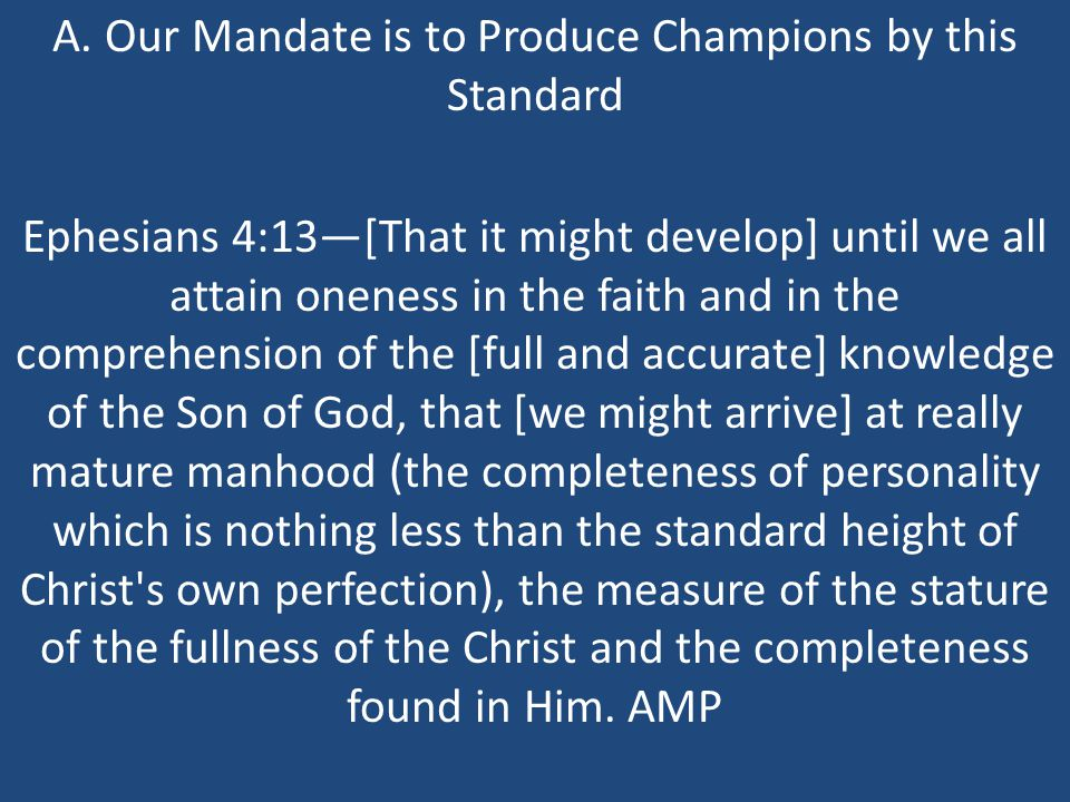 A. Our Mandate is to Produce Champions by this Standard Ephesians 4:13—[That it might develop] until we all attain oneness in the faith and in the com