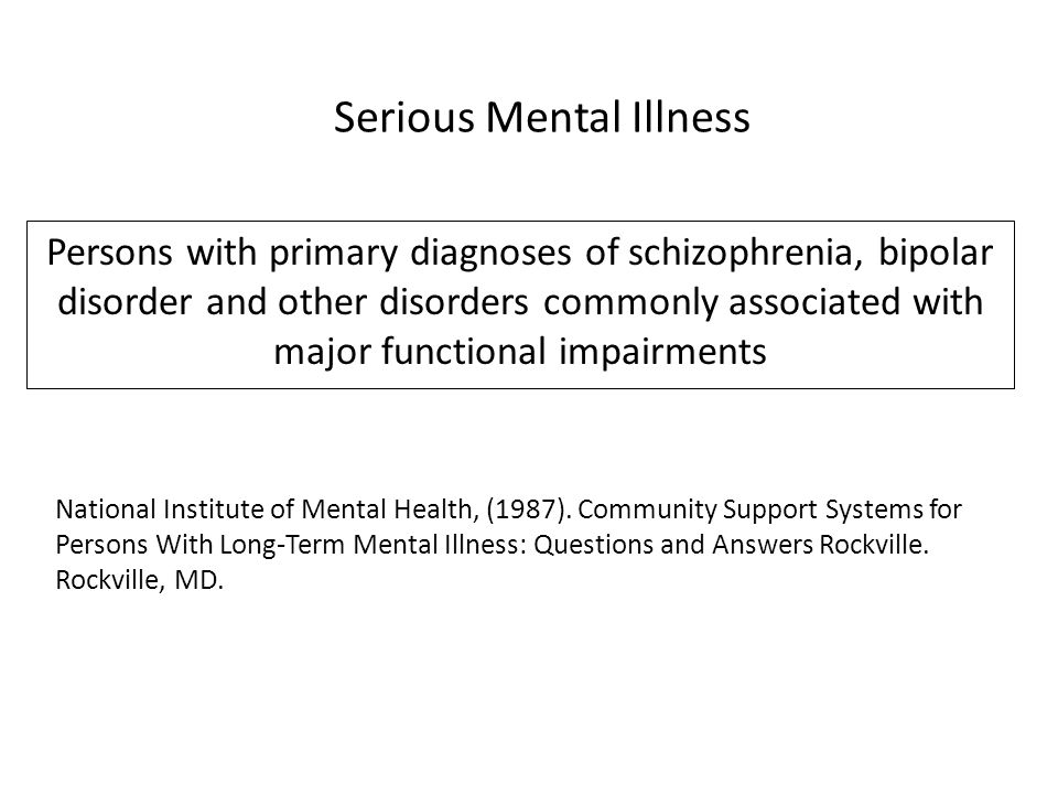 Persons with primary diagnoses of schizophrenia, bipolar disorder and other disorders commonly associated with major functional impairments Serious Mental Illness National Institute of Mental Health, (1987).