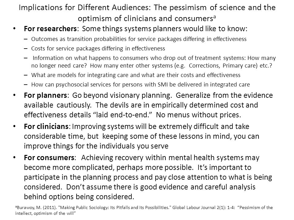 Implications for Different Audiences: The pessimism of science and the optimism of clinicians and consumers a For researchers: Some things systems planners would like to know: – Outcomes as transition probabilities for service packages differing in effectiveness – Costs for service packages differing in effectiveness – Information on what happens to consumers who drop out of treatment systems: How many no longer need care.