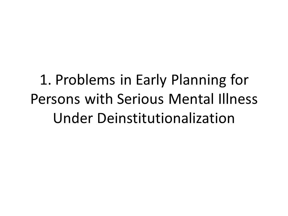 1. Problems in Early Planning for Persons with Serious Mental Illness Under Deinstitutionalization