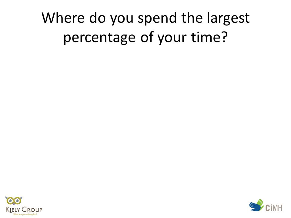 Where do you spend the largest percentage of your time
