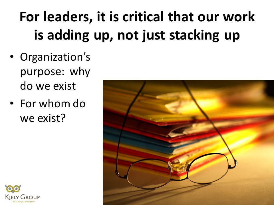 For leaders, it is critical that our work is adding up, not just stacking up Organization's purpose: why do we exist For whom do we exist