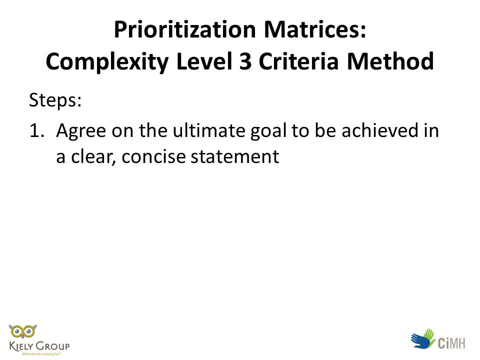 Prioritization Matrices: Complexity Level 3 Criteria Method Steps: 1.Agree on the ultimate goal to be achieved in a clear, concise statement