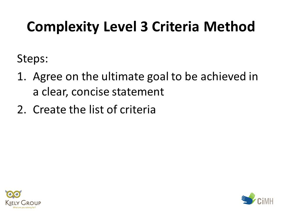 Complexity Level 3 Criteria Method Steps: 1.Agree on the ultimate goal to be achieved in a clear, concise statement 2.Create the list of criteria