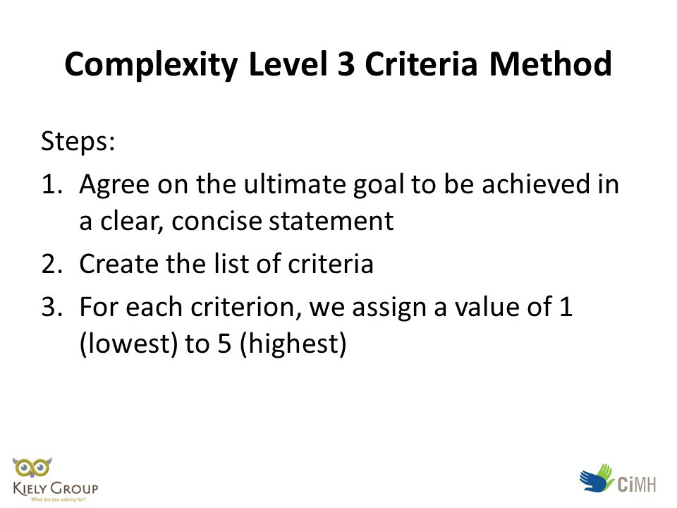 Complexity Level 3 Criteria Method Steps: 1.Agree on the ultimate goal to be achieved in a clear, concise statement 2.Create the list of criteria 3.For each criterion, we assign a value of 1 (lowest) to 5 (highest)
