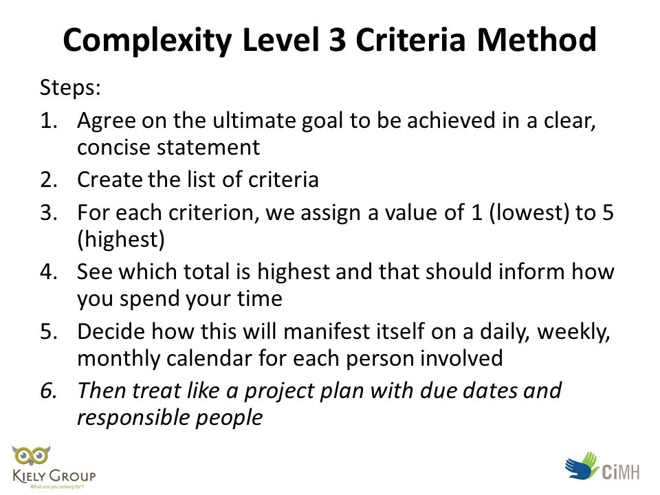 Complexity Level 3 Criteria Method Steps: 1.Agree on the ultimate goal to be achieved in a clear, concise statement 2.Create the list of criteria 3.For each criterion, we assign a value of 1 (lowest) to 5 (highest) 4.See which total is highest and that should inform how you spend your time 5.Decide how this will manifest itself on a daily, weekly, monthly calendar for each person involved 6.Then treat like a project plan with due dates and responsible people