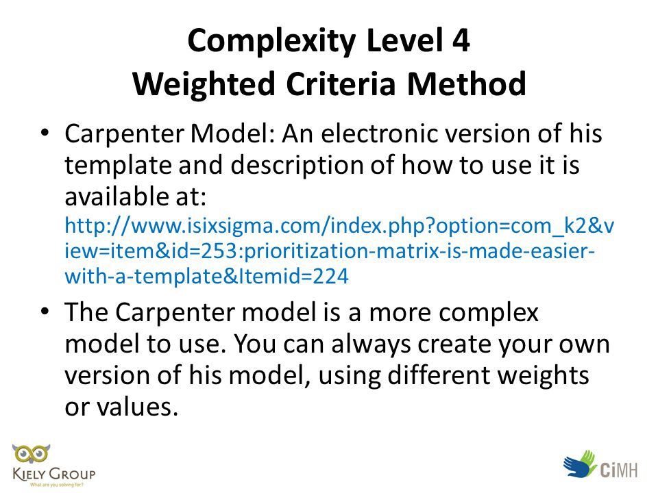 Complexity Level 4 Weighted Criteria Method Carpenter Model: An electronic version of his template and description of how to use it is available at: http://www.isixsigma.com/index.php option=com_k2&v iew=item&id=253:prioritization-matrix-is-made-easier- with-a-template&Itemid=224 The Carpenter model is a more complex model to use.