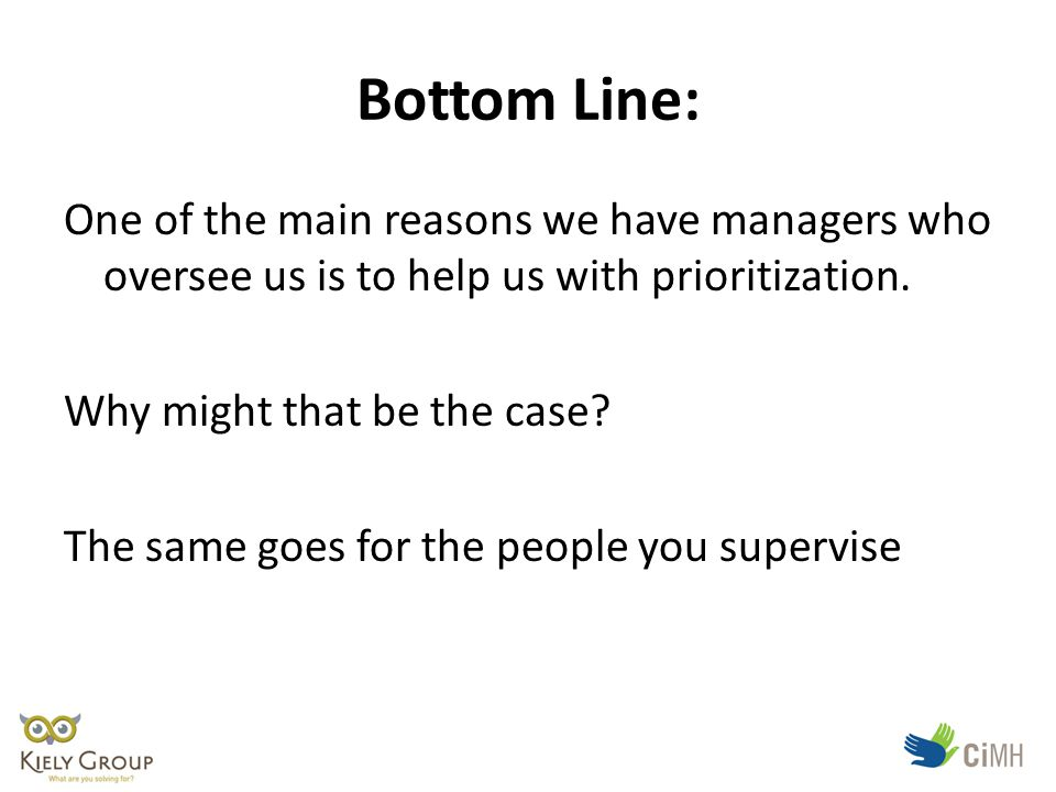 Bottom Line: One of the main reasons we have managers who oversee us is to help us with prioritization.