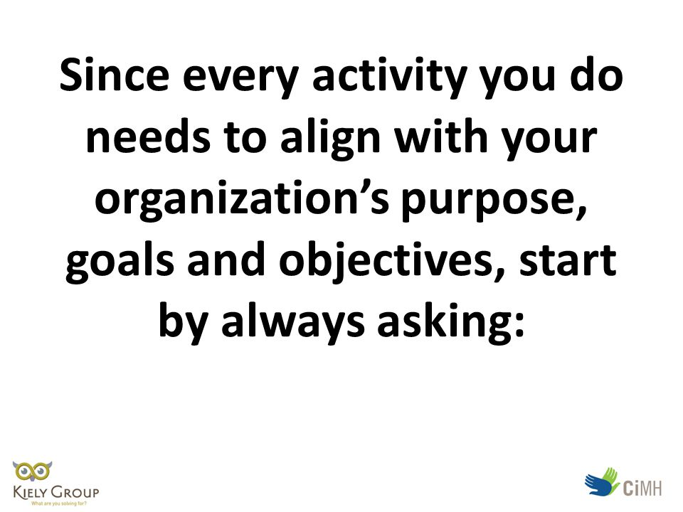 Since every activity you do needs to align with your organization's purpose, goals and objectives, start by always asking: