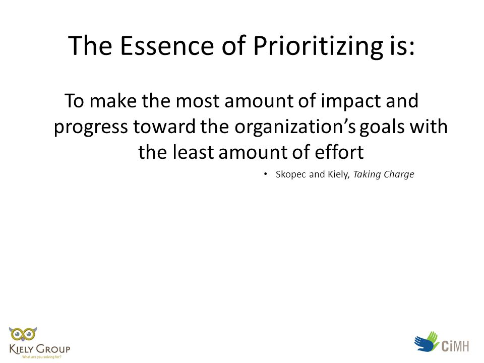 The Essence of Prioritizing is: To make the most amount of impact and progress toward the organization's goals with the least amount of effort Skopec and Kiely, Taking Charge
