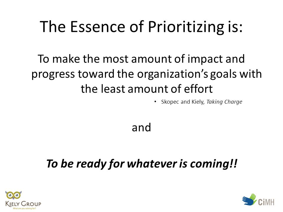 The Essence of Prioritizing is: To make the most amount of impact and progress toward the organization's goals with the least amount of effort Skopec and Kiely, Taking Charge and To be ready for whatever is coming!!