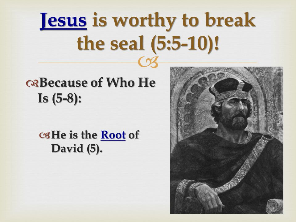   Because of Who He Is (5-8):  He is the Root of David (5).