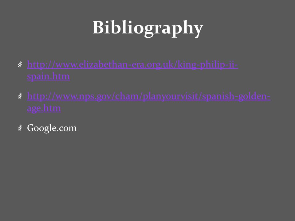 Bibliography http://www.elizabethan-era.org.uk/king-philip-ii- spain.htm http://www.nps.gov/cham/planyourvisit/spanish-golden- age.htm Google.com
