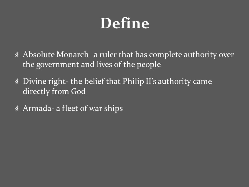 Define Absolute Monarch- a ruler that has complete authority over the government and lives of the people Divine right- the belief that Philip II's authority came directly from God Armada- a fleet of war ships