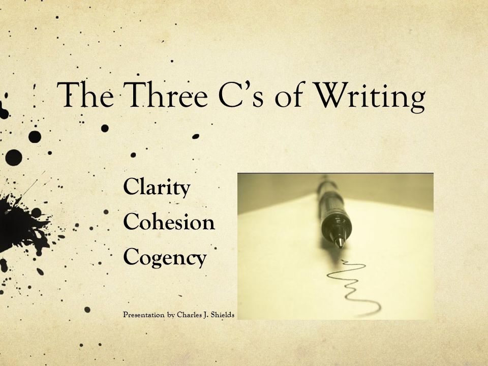 The Three C's of Writing Clarity Cohesion Cogency Presentation by Charles J. Shields