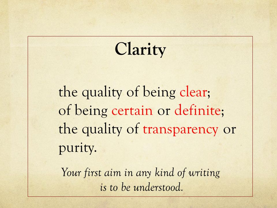 Clarity the quality of being clear; of being certain or definite; the quality of transparency or purity.