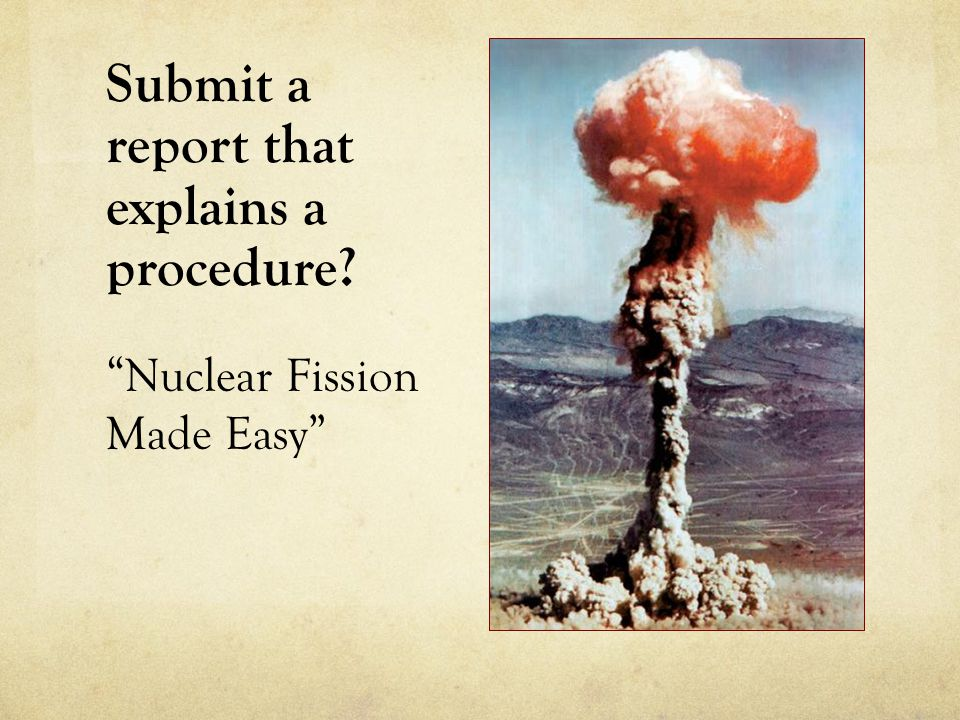 Submit a report that explains a procedure Nuclear Fission Made Easy