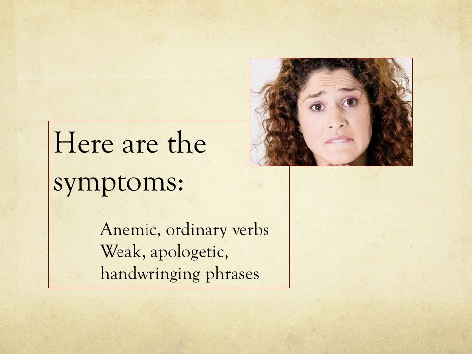 Here are the symptoms: Anemic, ordinary verbs Weak, apologetic, handwringing phrases