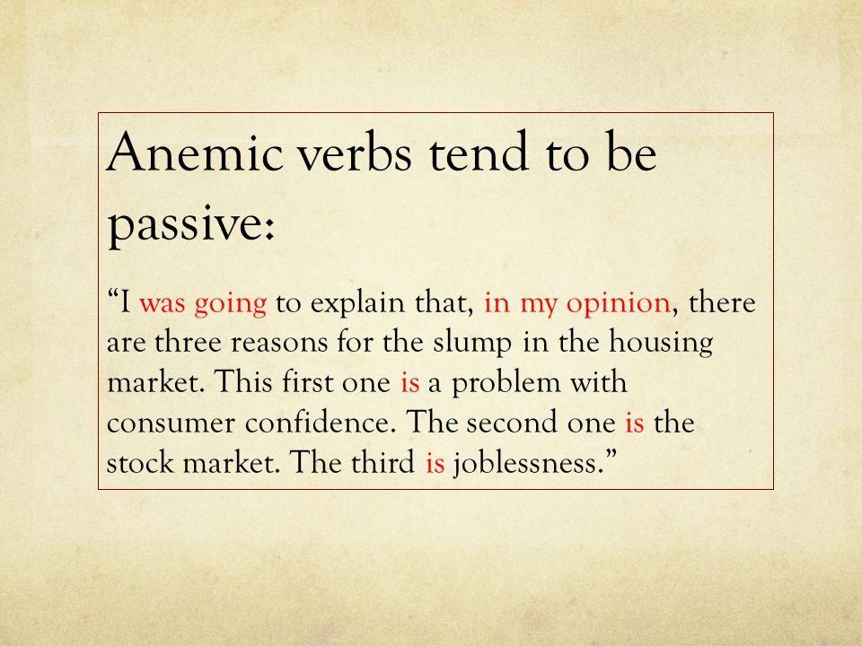 Anemic verbs tend to be passive: I was going to explain that, in my opinion, there are three reasons for the slump in the housing market.