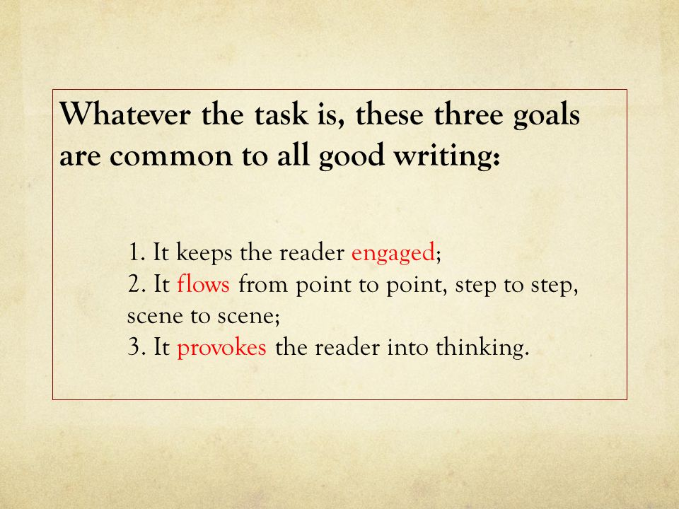 Whatever the task is, these three goals are common to all good writing: 1.
