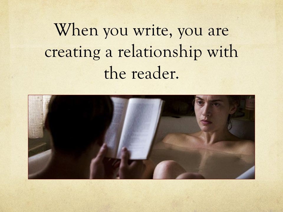 When you write, you are creating a relationship with the reader.