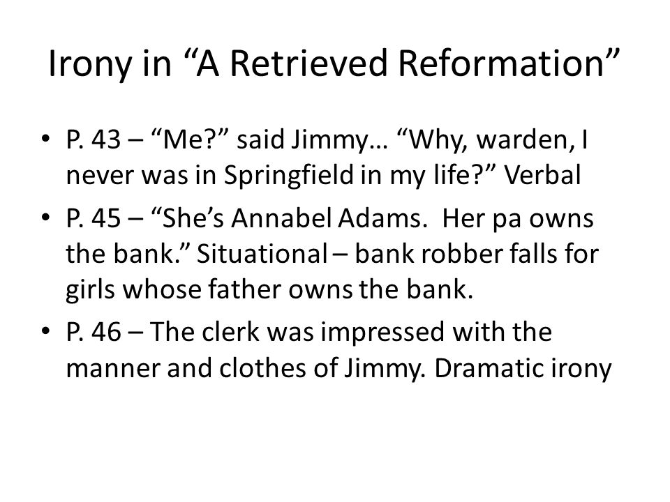 "Irony in ""A Retrieved Reformation"" P. 43 – ""Me?"" said Jimmy… ""Why, warden, I never was in Springfield in my life?"" Verbal P. 45 – ""She's Annabel Adams"