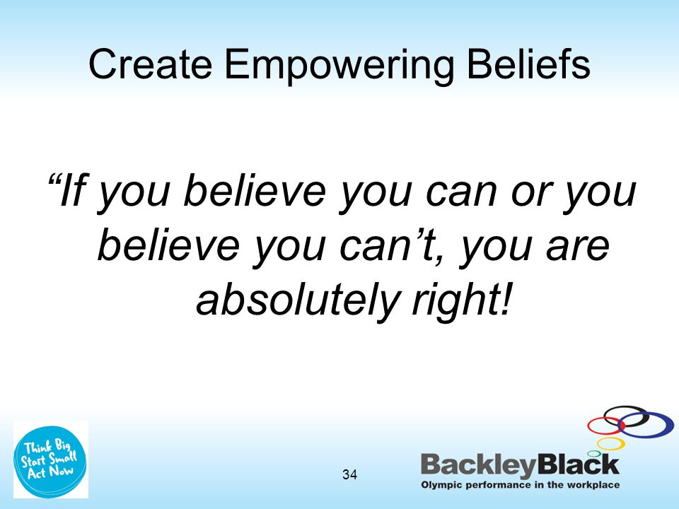 """Create Empowering Beliefs """"If you believe you can or you believe you can't, you are absolutely right! 34"""
