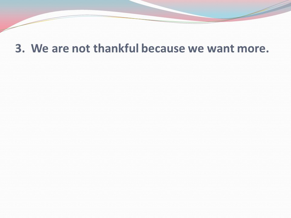 3. We are not thankful because we want more.