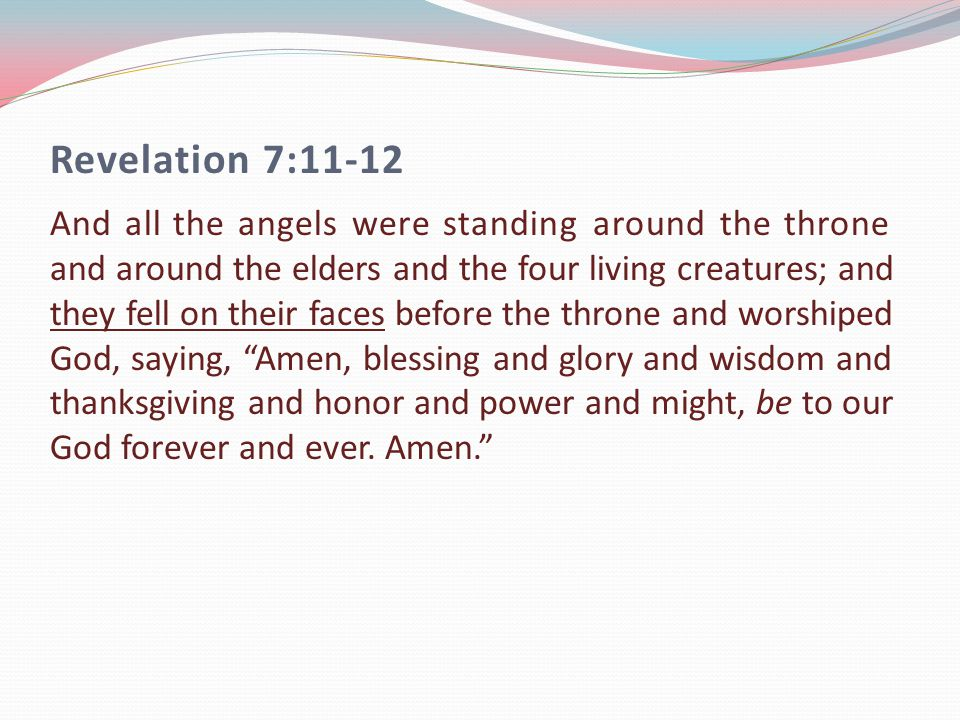 Revelation 7:11-12 And all the angels were standing around the throne and around the elders and the four living creatures; and they fell on their faces before the throne and worshiped God, saying, Amen, blessing and glory and wisdom and thanksgiving and honor and power and might, be to our God forever and ever.