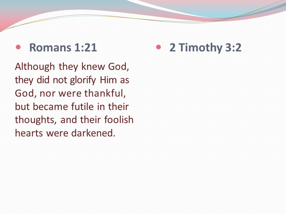 Romans 1:21 Although they knew God, they did not glorify Him as God, nor were thankful, but became futile in their thoughts, and their foolish hearts were darkened.