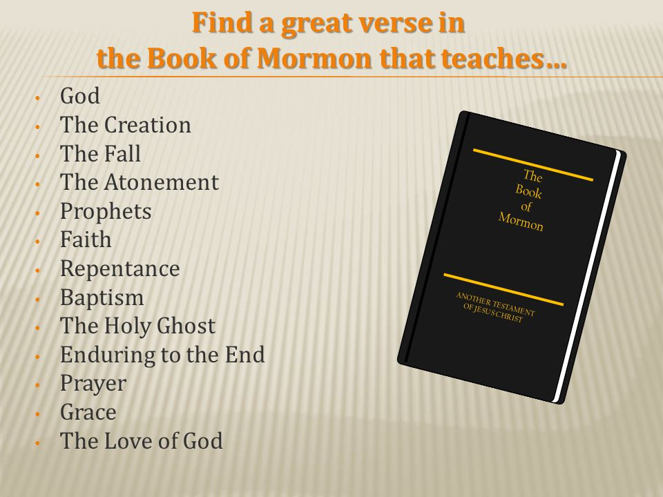 God The Creation The Fall The Atonement Prophets Faith Repentance Baptism The Holy Ghost Enduring to the End Prayer Grace The Love of God Find a great verse in the Book of Mormon that teaches… The Book of Mormon ANOTHER TESTAMENT OF JESUS CHRIST