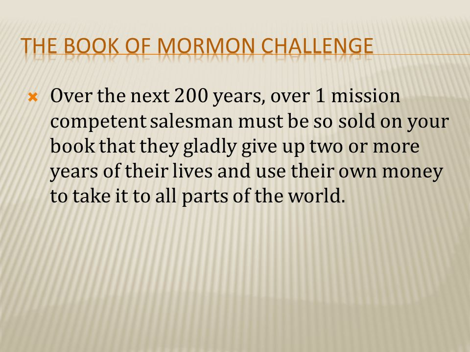  Over the next 200 years, over 1 mission competent salesman must be so sold on your book that they gladly give up two or more years of their lives and use their own money to take it to all parts of the world.