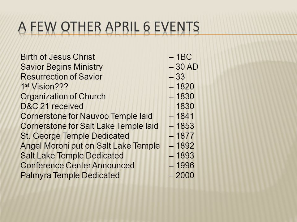 Birth of Jesus Christ– 1BC Savior Begins Ministry– 30 AD Resurrection of Savior– 33 1 st Vision – 1820 Organization of Church – 1830 D&C 21 received– 1830 Cornerstone for Nauvoo Temple laid– 1841 Cornerstone for Salt Lake Temple laid– 1853 St.