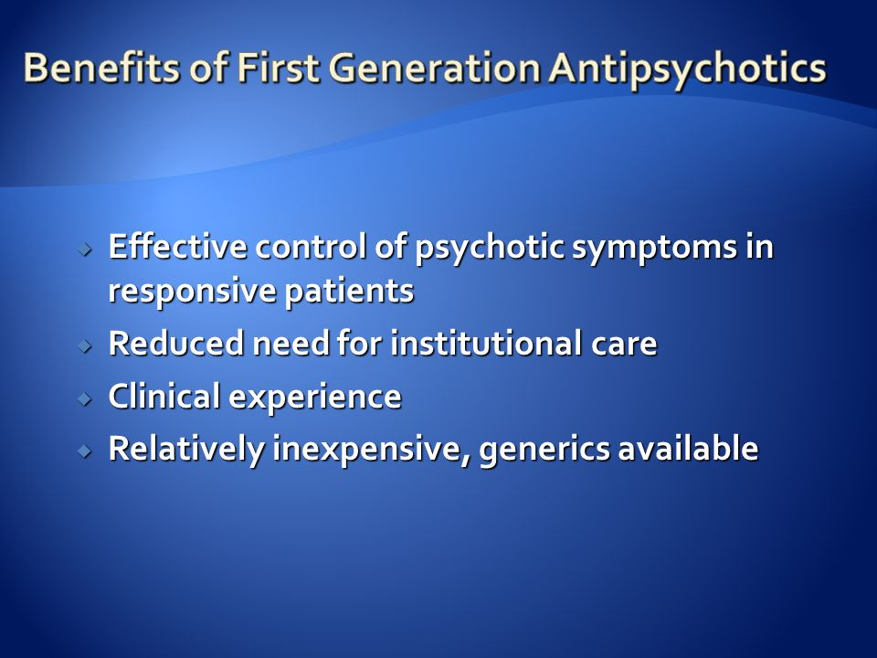  Effective control of psychotic symptoms in responsive patients  Reduced need for institutional care  Clinical experience  Relatively inexpensive, generics available