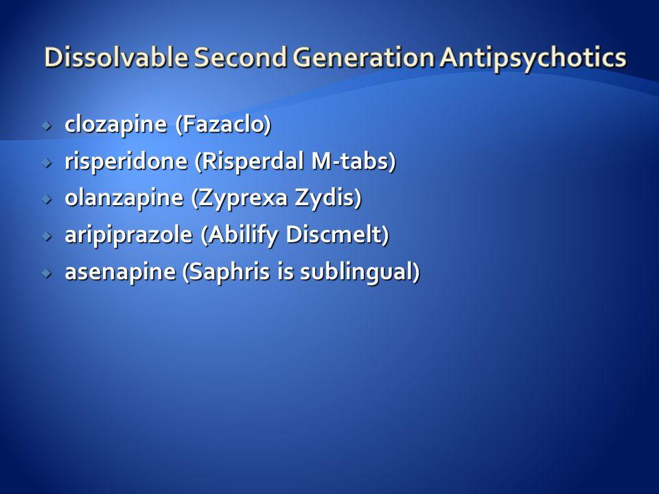  clozapine (Fazaclo)  risperidone (Risperdal M-tabs)  olanzapine (Zyprexa Zydis)  aripiprazole (Abilify Discmelt)  asenapine (Saphris is sublingu