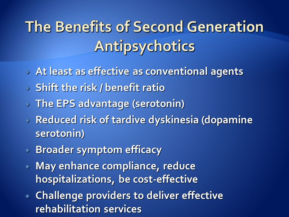  At least as effective as conventional agents  Shift the risk / benefit ratio  The EPS advantage (serotonin)  Reduced risk of tardive dyskinesia (dopamine serotonin)  Broader symptom efficacy  May enhance compliance, reduce hospitalizations, be cost-effective  Challenge providers to deliver effective rehabilitation services