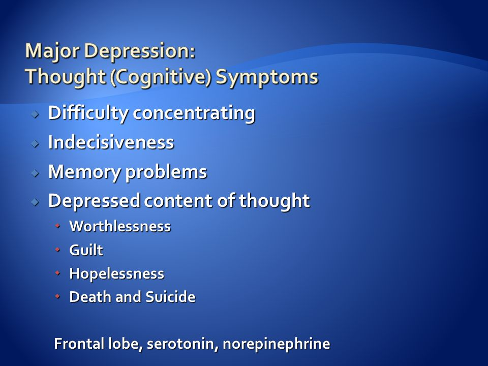  Difficulty concentrating  Indecisiveness  Memory problems  Depressed content of thought  Worthlessness  Guilt  Hopelessness  Death and Suicide Frontal lobe, serotonin, norepinephrine