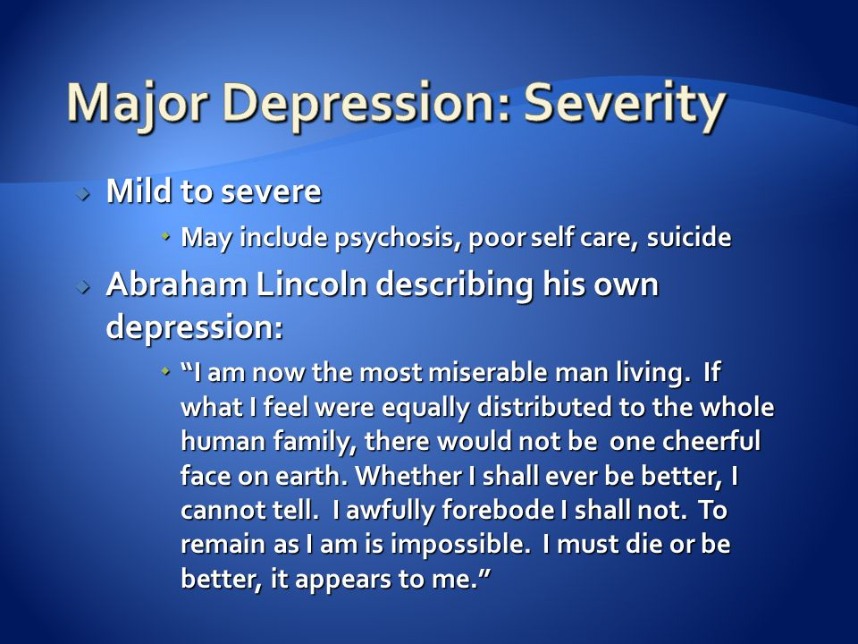 """ Mild to severe  May include psychosis, poor self care, suicide  Abraham Lincoln describing his own depression:  """"I am now the most miserable man"""
