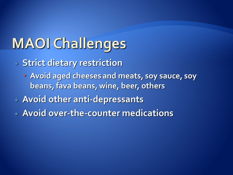  Strict dietary restriction  Avoid aged cheeses and meats, soy sauce, soy beans, fava beans, wine, beer, others  Avoid other anti-depressants  Avoid over-the-counter medications