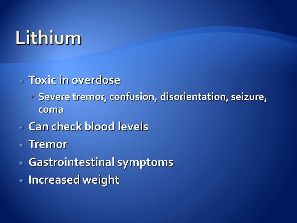  Toxic in overdose  Severe tremor, confusion, disorientation, seizure, coma  Can check blood levels  Tremor  Gastrointestinal symptoms  Increase
