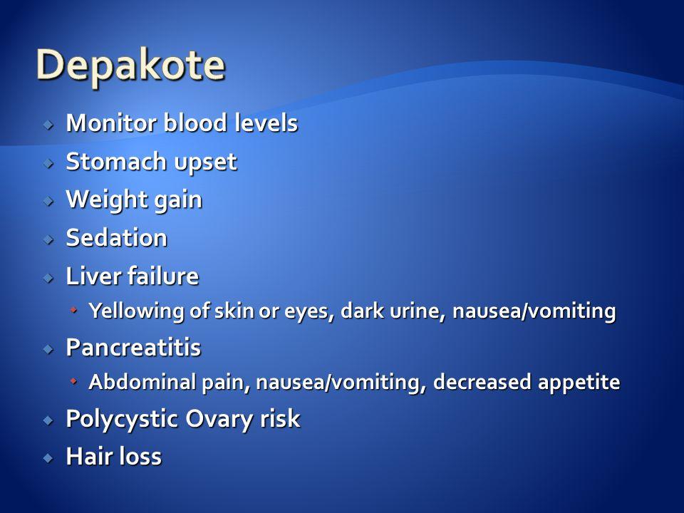  Monitor blood levels  Stomach upset  Weight gain  Sedation  Liver failure  Yellowing of skin or eyes, dark urine, nausea/vomiting  Pancreatiti