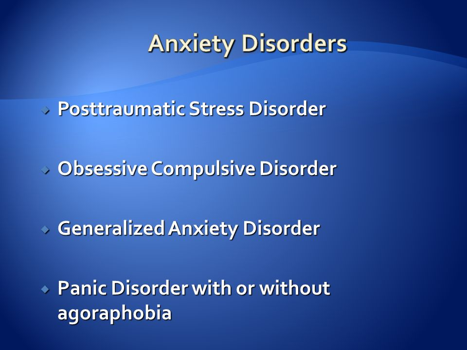  Posttraumatic Stress Disorder  Obsessive Compulsive Disorder  Generalized Anxiety Disorder  Panic Disorder with or without agoraphobia