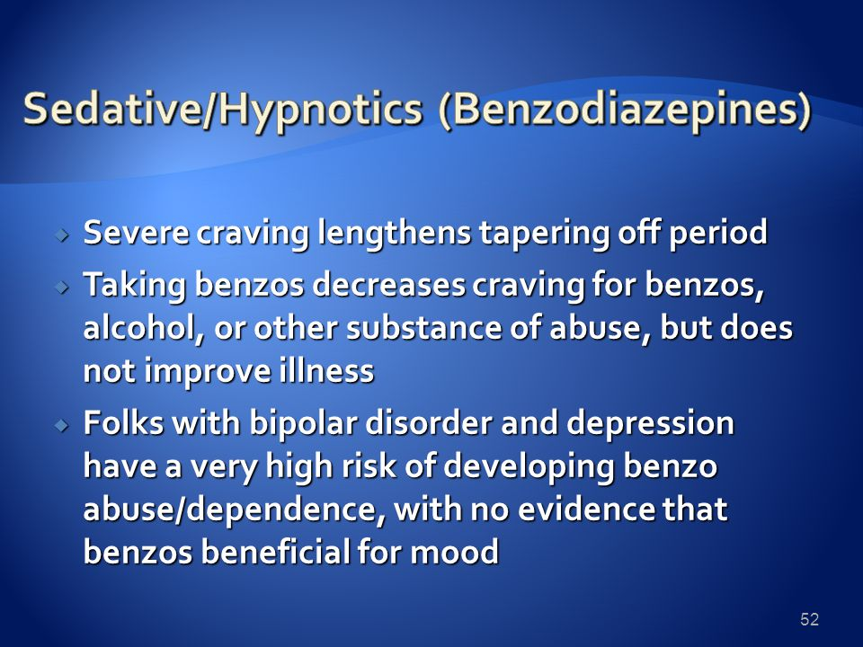  Severe craving lengthens tapering off period  Taking benzos decreases craving for benzos, alcohol, or other substance of abuse, but does not improve illness  Folks with bipolar disorder and depression have a very high risk of developing benzo abuse/dependence, with no evidence that benzos beneficial for mood 52