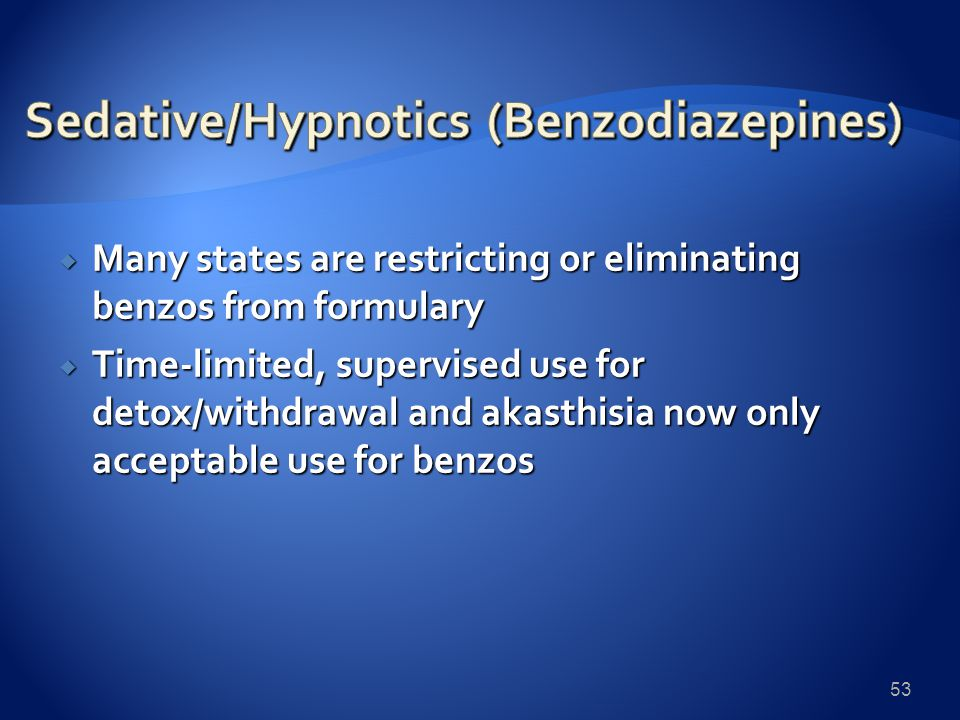  Many states are restricting or eliminating benzos from formulary  Time-limited, supervised use for detox/withdrawal and akasthisia now only acceptable use for benzos 53