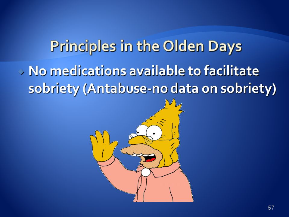  No medications available to facilitate sobriety (Antabuse-no data on sobriety) 57