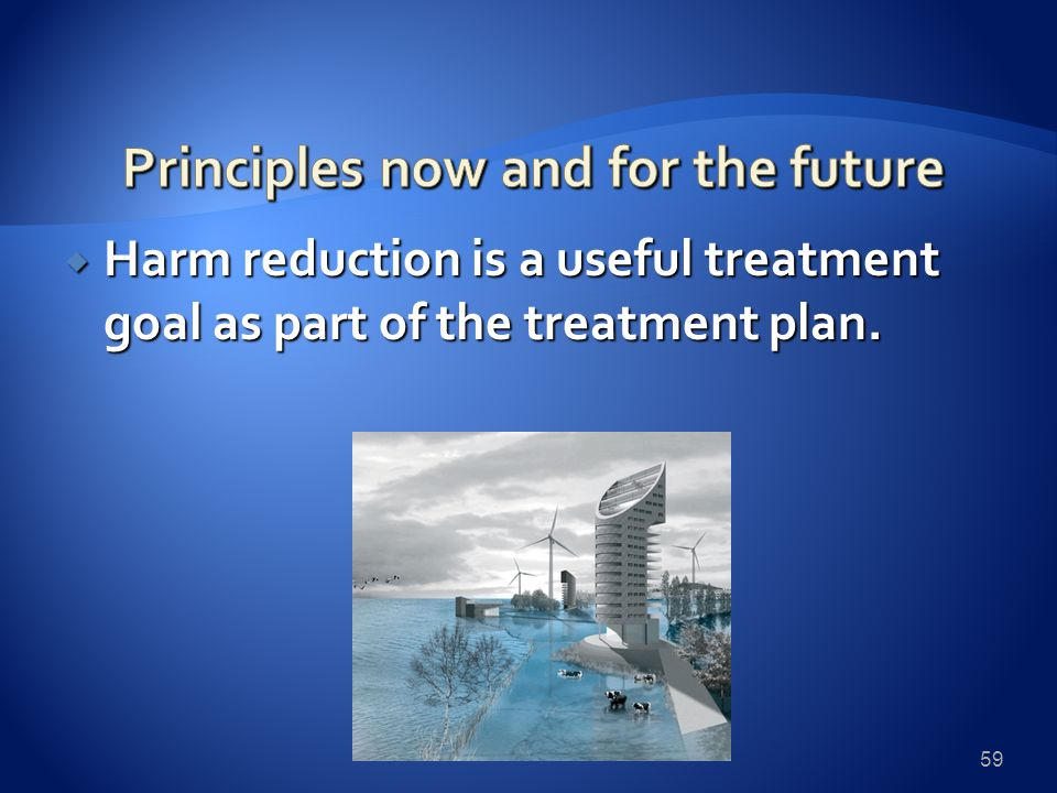  Harm reduction is a useful treatment goal as part of the treatment plan. 59