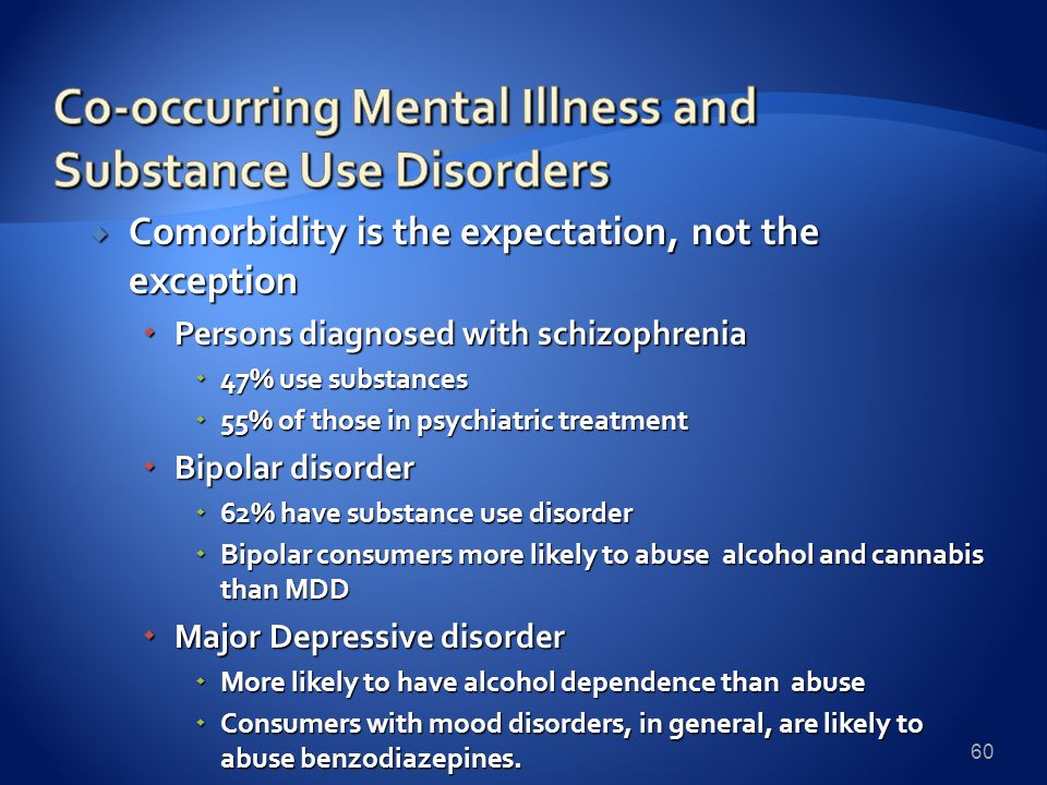  Comorbidity is the expectation, not the exception  Persons diagnosed with schizophrenia  47% use substances  55% of those in psychiatric treatment  Bipolar disorder  62% have substance use disorder  Bipolar consumers more likely to abuse alcohol and cannabis than MDD  Major Depressive disorder  More likely to have alcohol dependence than abuse  Consumers with mood disorders, in general, are likely to abuse benzodiazepines.